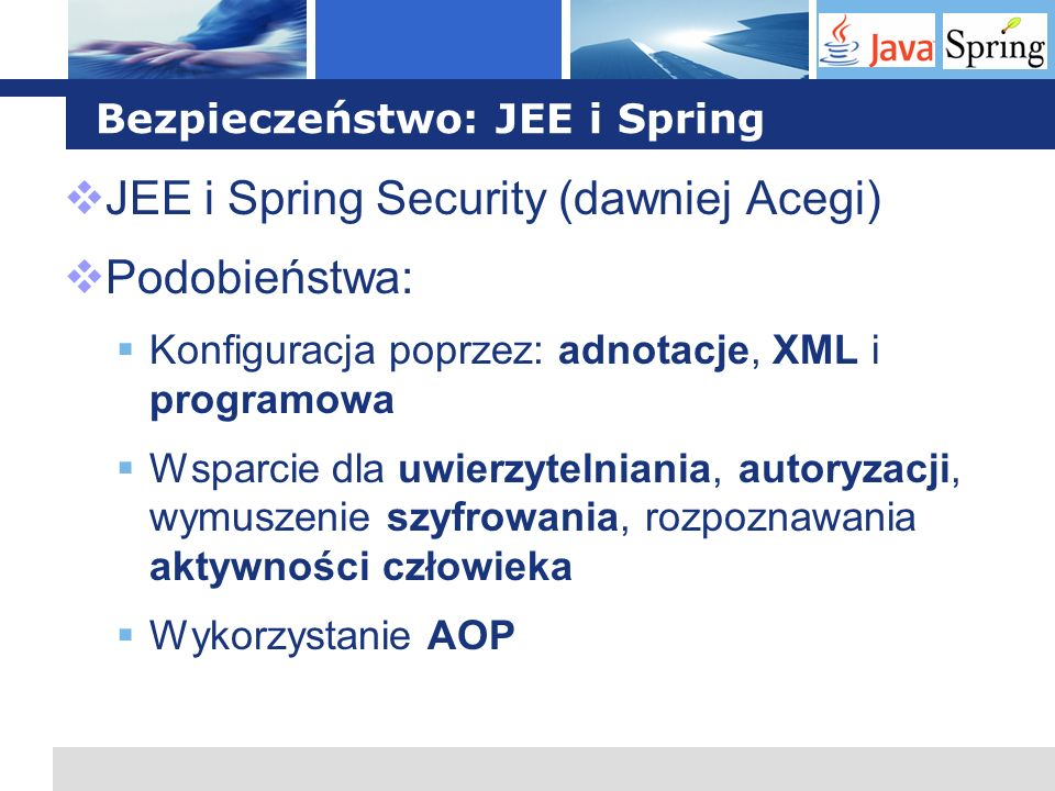 L o g o Bezpieczeństwo: JEE i Spring JEE i Spring Security (dawniej Acegi) Podobieństwa: Konfiguracja poprzez: adnotacje, XML i programowa Wsparcie dl