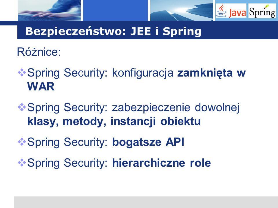 L o g o Bezpieczeństwo: JEE i Spring Różnice: Spring Security: konfiguracja zamknięta w WAR Spring Security: zabezpieczenie dowolnej klasy, metody, in