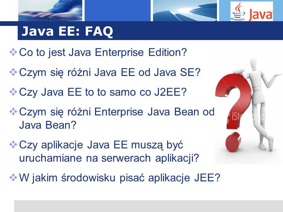 L o g o Java EE: FAQ Co to jest Java Enterprise Edition? Czym się różni Java EE od Java SE? Czy Java EE to to samo co J2EE? Czym się różni Enterprise