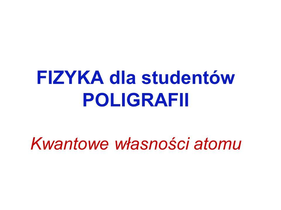 FIZYKA dla studentów POLIGRAFII Kwantowe własności atomu