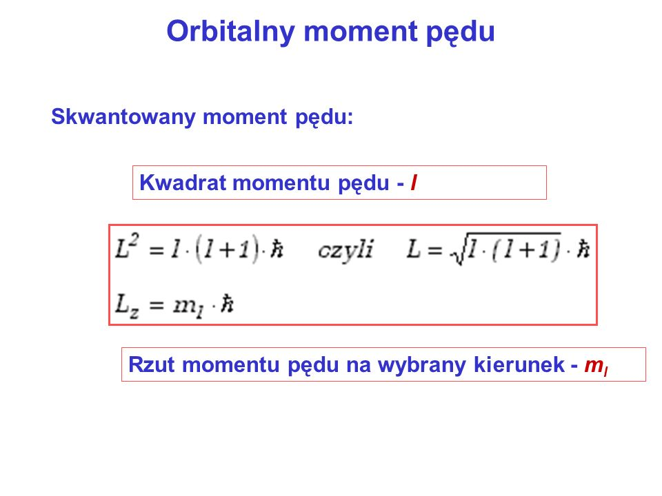 Orbitalny moment pędu Skwantowany moment pędu: Kwadrat momentu pędu - l Rzut momentu pędu na wybrany kierunek - m l