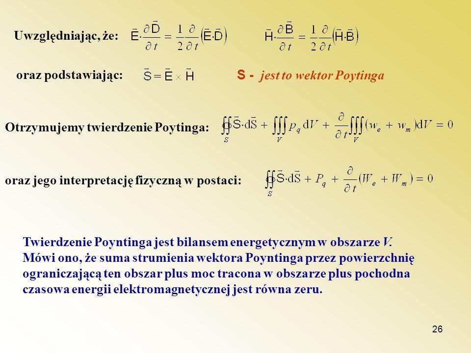26 Uwzględniając, że: oraz podstawiając: S - jest to wektor Poytinga Otrzymujemy twierdzenie Poytinga: oraz jego interpretację fizyczną w postaci: Twi