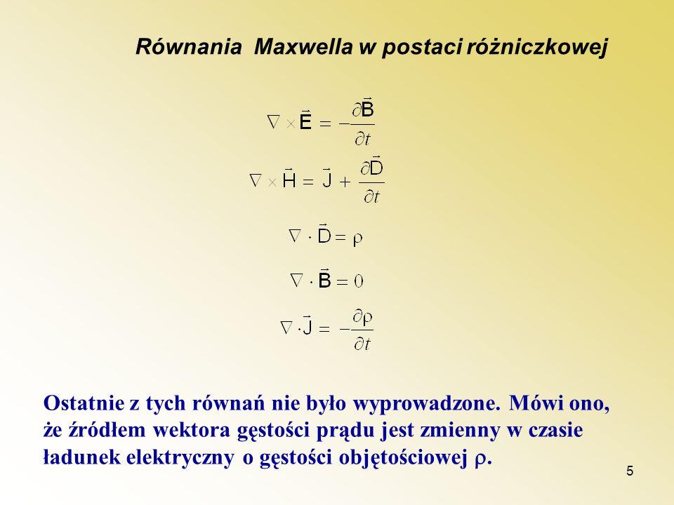 5 Równania Maxwella w postaci różniczkowej Ostatnie z tych równań nie było wyprowadzone. Mówi ono, że źródłem wektora gęstości prądu jest zmienny w cz