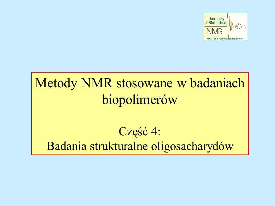 Oligosacharydy – zagadnienia rozwiązywalne przy pomocy NMR Liczba i typ składników oligosacharydów Połączenia cukrów w oligosacharydach Konfiguracja anomerycznych atomów węgla Konformacja wiązań glikozydowych Przypisania sygnałów w widmach NMR Informacje strukturalne z przesunięć chemicznych, stałych sprzężenia spinowego i NOE CO JAK