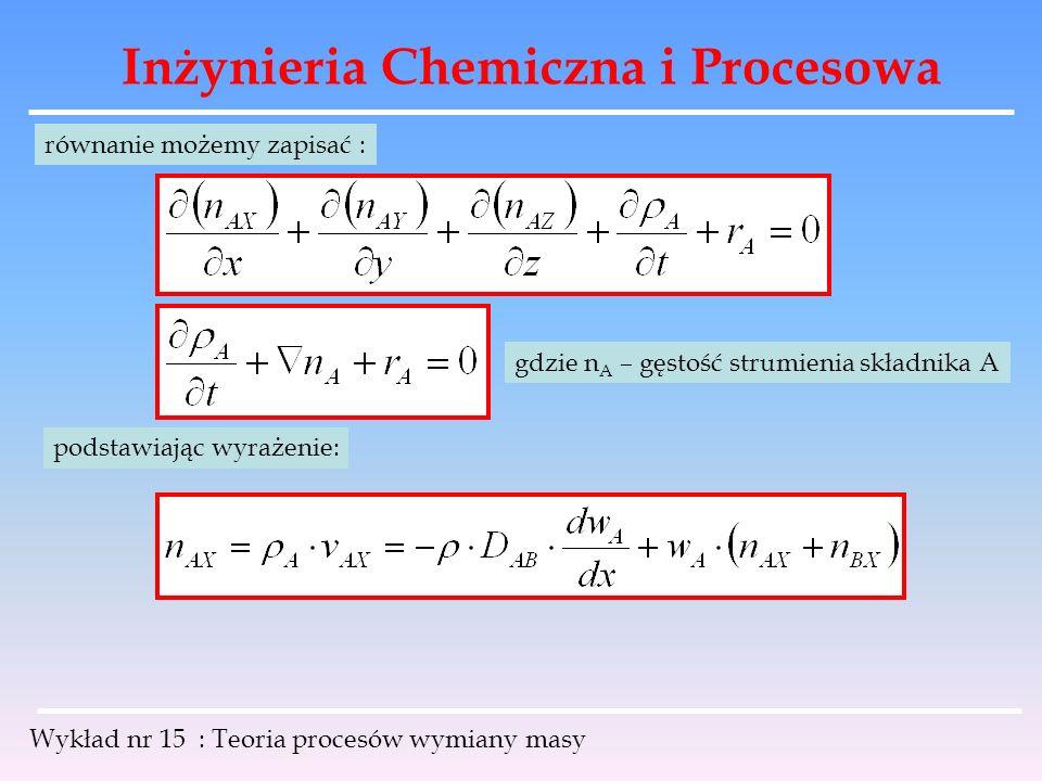 Inżynieria Chemiczna i Procesowa Wykład nr 15 : Teoria procesów wymiany masy gdzie n A – gęstość strumienia składnika A podstawiając wyrażenie: równan