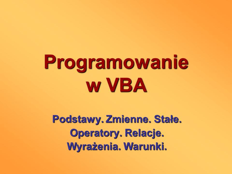 Programowanie w VBA Podstawy. Zmienne. Stałe. Operatory. Relacje. Wyrażenia. Warunki.