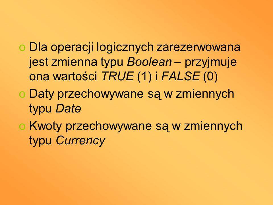 oDla operacji logicznych zarezerwowana jest zmienna typu Boolean – przyjmuje ona wartości TRUE (1) i FALSE (0) oDaty przechowywane są w zmiennych typu