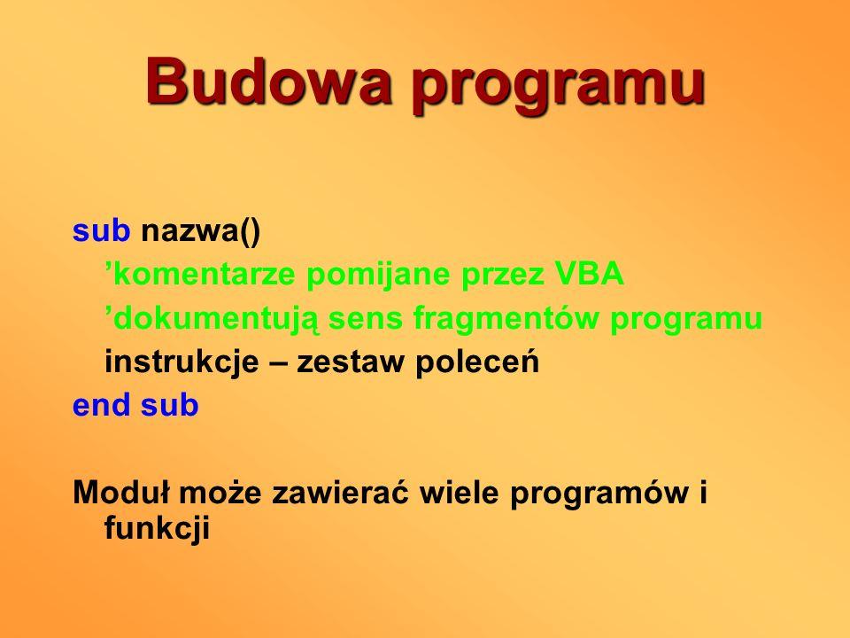 Budowa programu sub nazwa() komentarze pomijane przez VBA dokumentują sens fragmentów programu instrukcje – zestaw poleceń end sub Moduł może zawierać