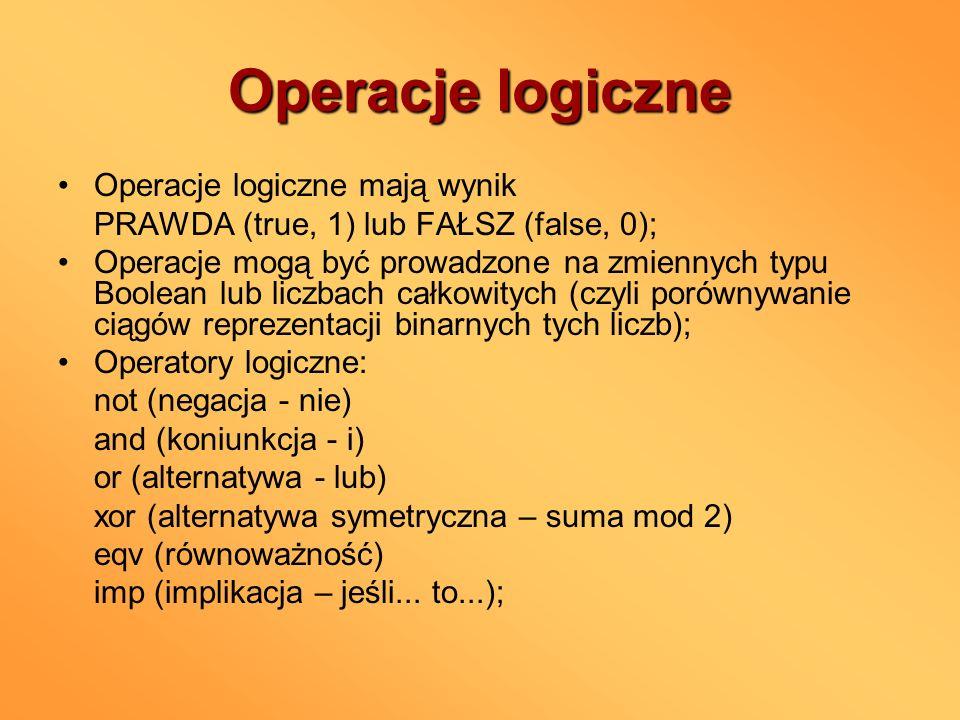 Operacje logiczne Operacje logiczne mają wynik PRAWDA (true, 1) lub FAŁSZ (false, 0); Operacje mogą być prowadzone na zmiennych typu Boolean lub liczb