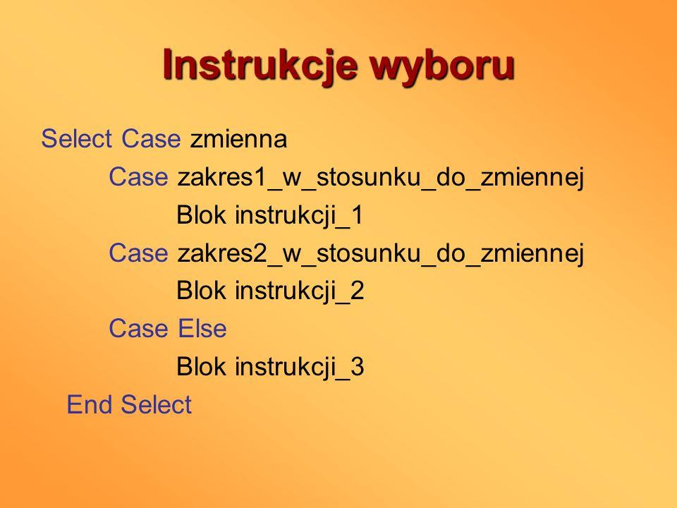 Instrukcje wyboru Select Case zmienna Case zakres1_w_stosunku_do_zmiennej Blok instrukcji_1 Case zakres2_w_stosunku_do_zmiennej Blok instrukcji_2 Case