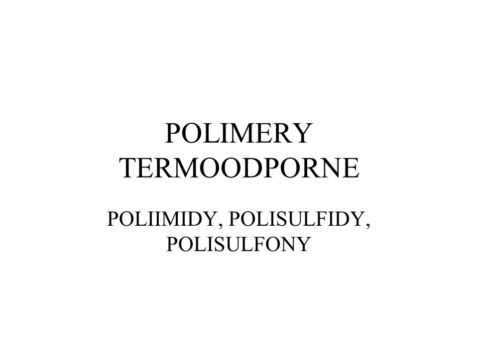 POLIMERY TERMOODPORNE POLIIMIDY, POLISULFIDY, POLISULFONY