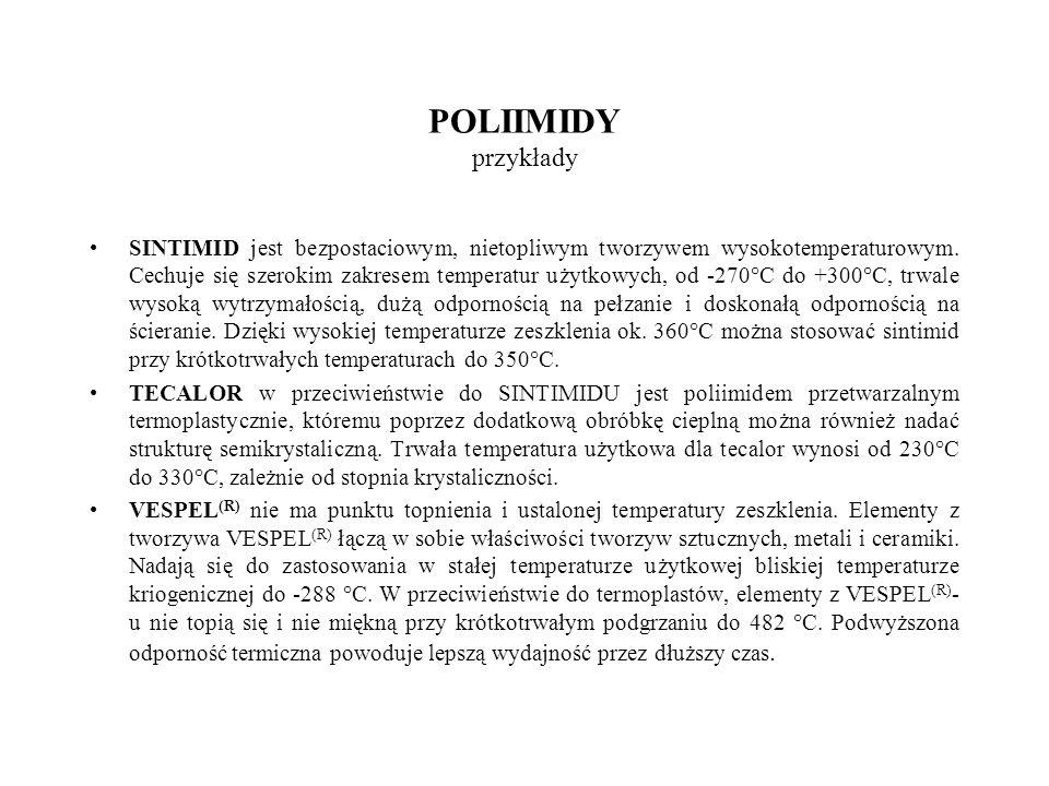 POLIIMIDY przykłady SINTIMID jest bezpostaciowym, nietopliwym tworzywem wysokotemperaturowym. Cechuje się szerokim zakresem temperatur użytkowych, od