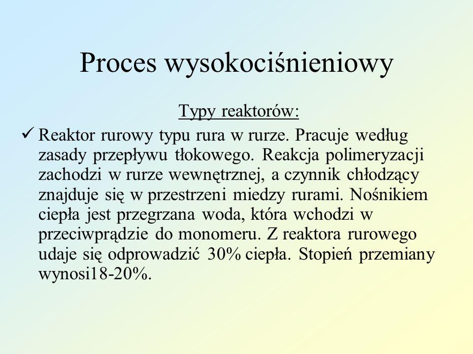 Proces wysokociśnieniowy Typy reaktorów: Reaktor rurowy typu rura w rurze. Pracuje według zasady przepływu tłokowego. Reakcja polimeryzacji zachodzi w