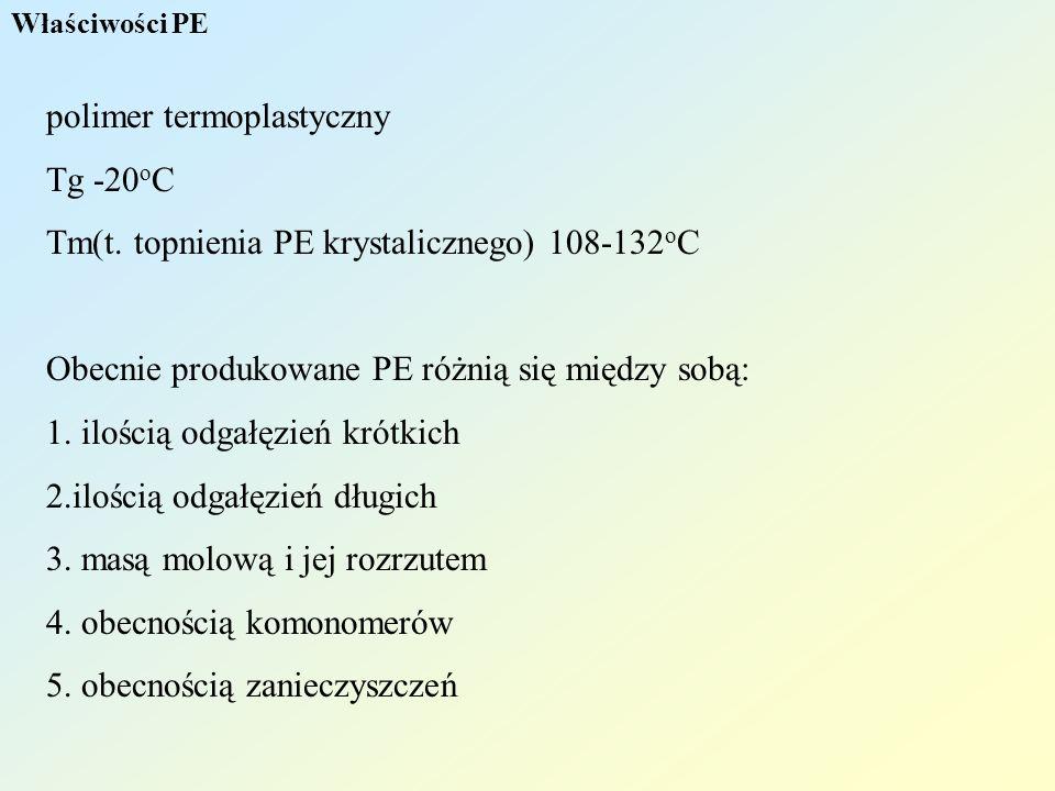 Właściwości PE polimer termoplastyczny Tg -20 o C Tm(t. topnienia PE krystalicznego) 108-132 o C Obecnie produkowane PE różnią się między sobą: 1. ilo