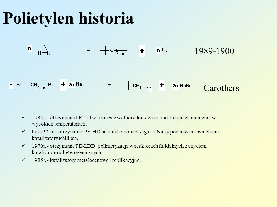 Polietylen historia 1989-1900 Carothers 1935r. - otrzymanie PE-LD w procesie wolnorodnikowym pod dużym ciśnieniem i w wysokich temperaturach, Lata 50-