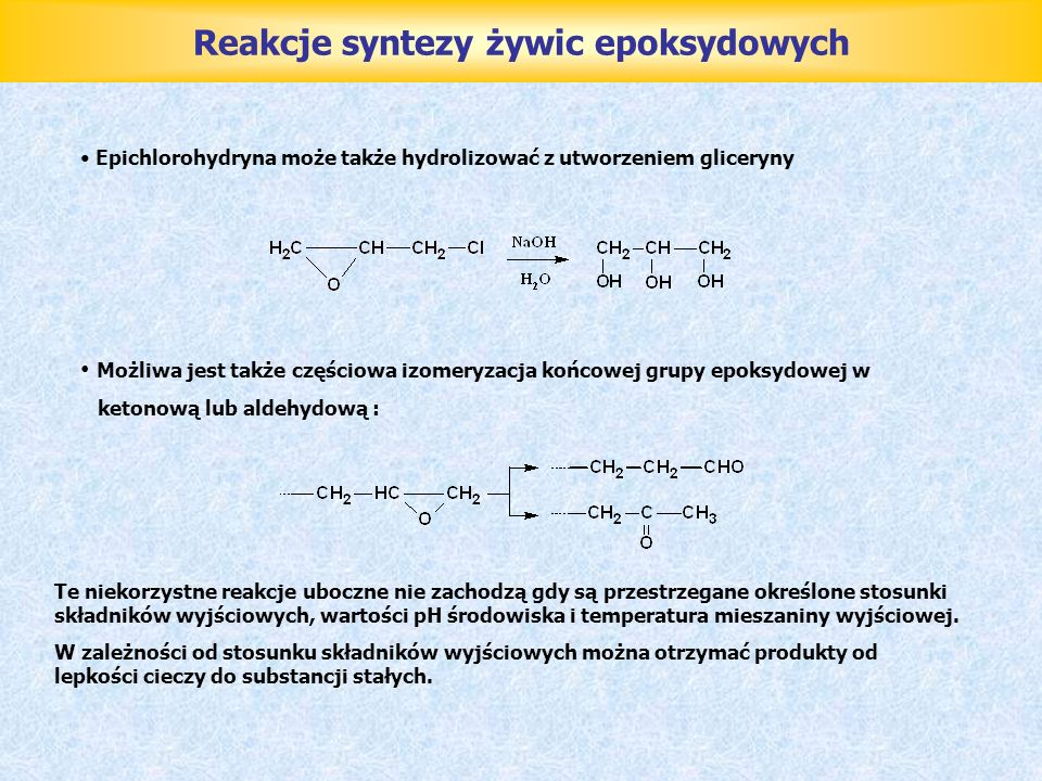 Reakcje syntezy żywic epoksydowych Epichlorohydryna może także hydrolizować z utworzeniem gliceryny Możliwa jest także częściowa izomeryzacja końcowej