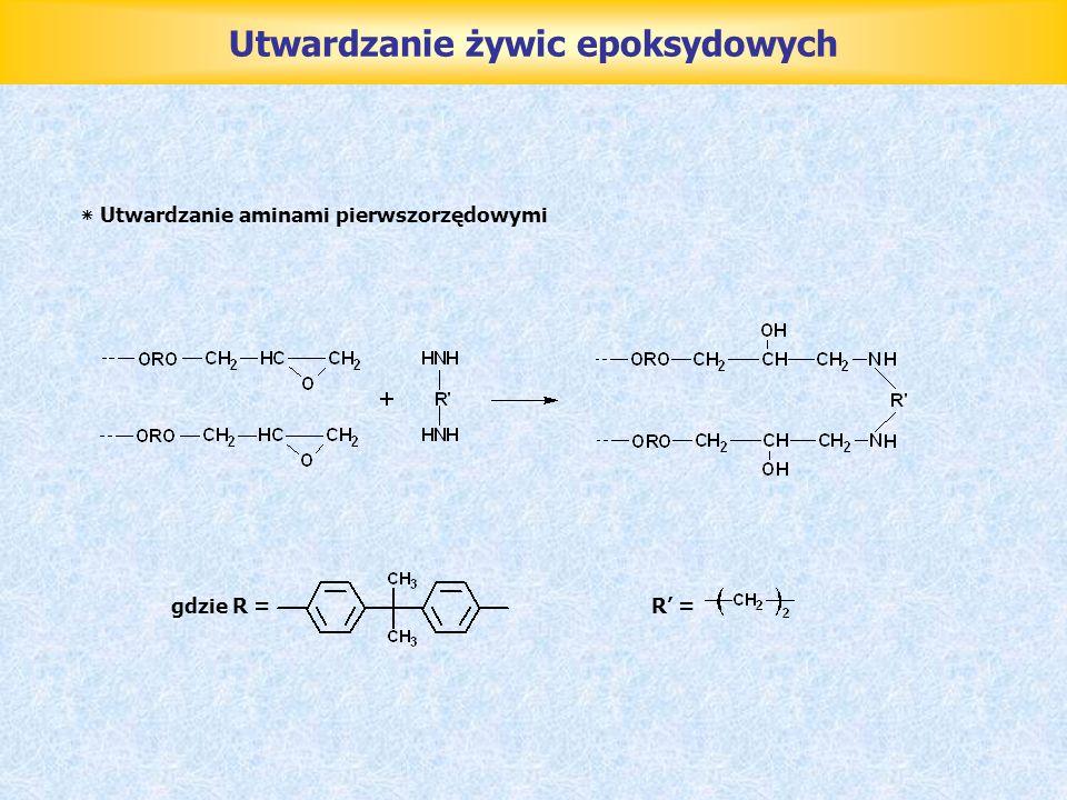 Utwardzanie żywic epoksydowych ٭ Utwardzanie aminami pierwszorzędowymi gdzie R =R =