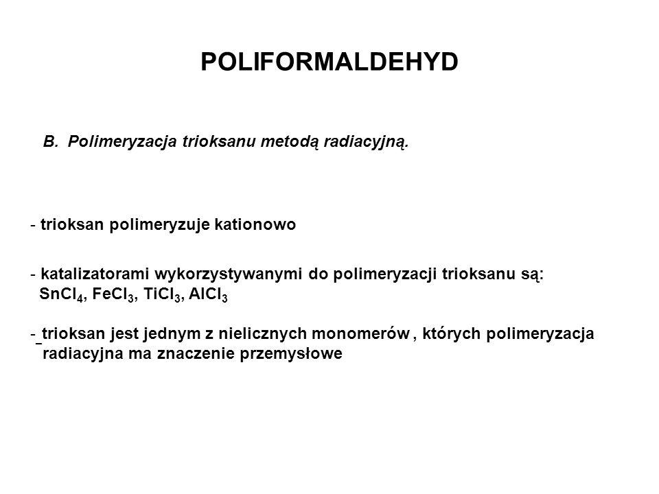 POLIFORMALDEHYD B.Polimeryzacja trioksanu metodą radiacyjną. - trioksan polimeryzuje kationowo - katalizatorami wykorzystywanymi do polimeryzacji trio
