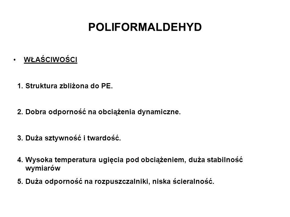 POLIFORMALDEHYD WŁAŚCIWOŚCI 1. Struktura zbliżona do PE. 2. Dobra odporność na obciążenia dynamiczne. 3. Duża sztywność i twardość. 4. Wysoka temperat