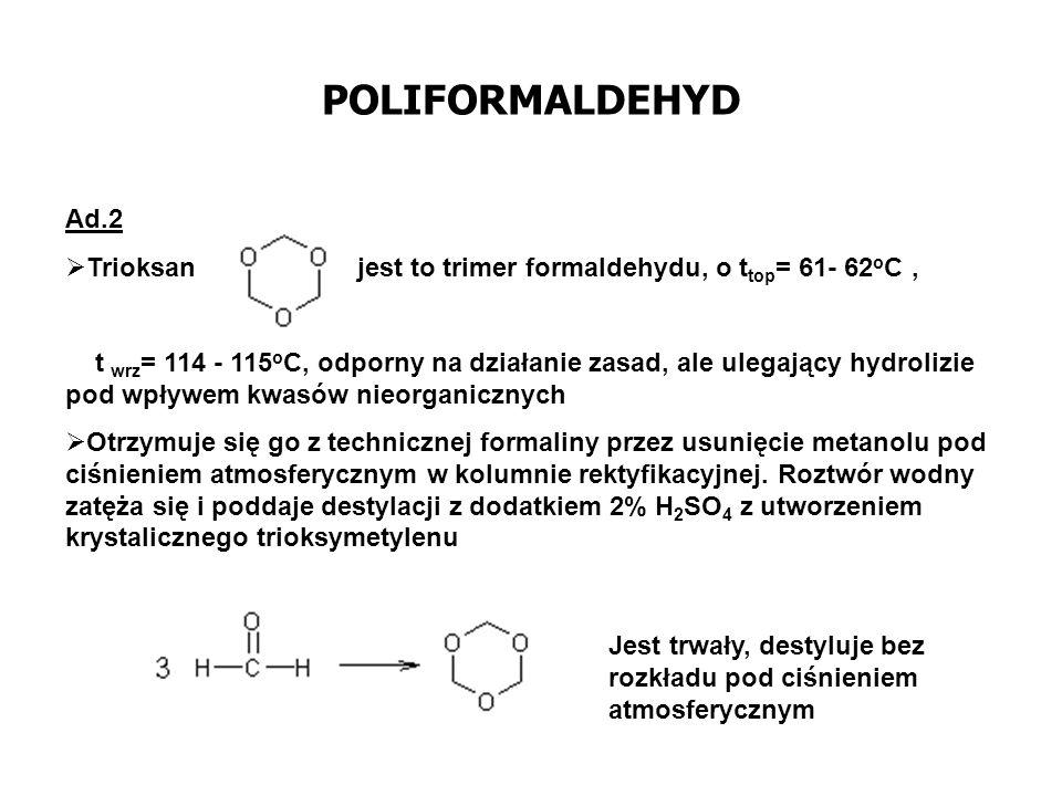 POLIFORMALDEHYD Ad.2 Trioksan jest to trimer formaldehydu, o t top = 61- 62 o C, t wrz = 114 - 115 o C, odporny na działanie zasad, ale ulegający hydr