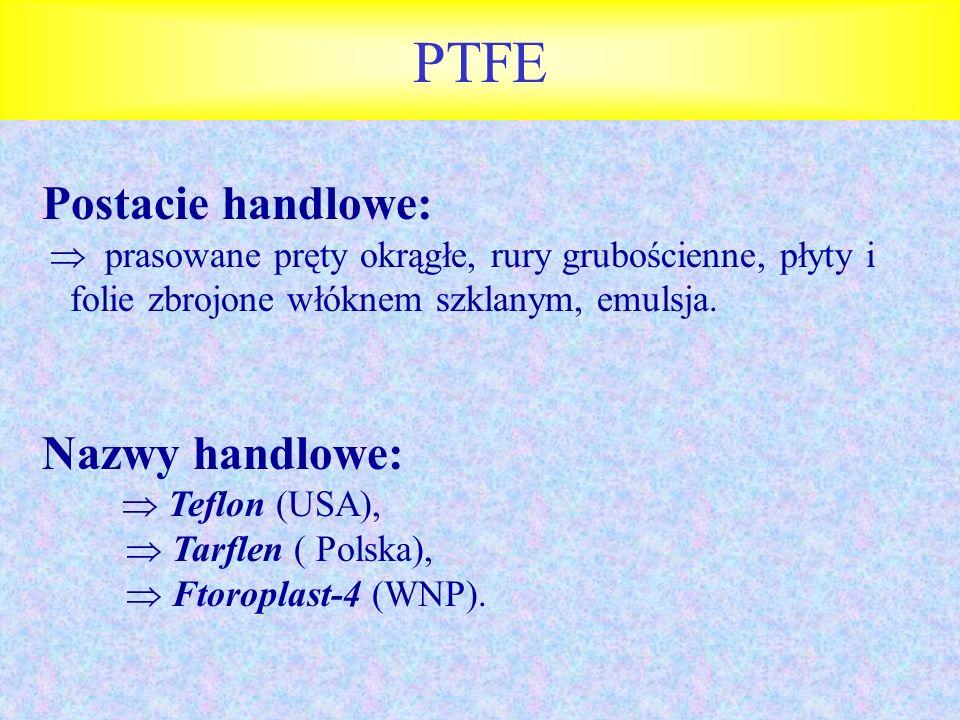 PTFE Postacie handlowe: prasowane pręty okrągłe, rury grubościenne, płyty i folie zbrojone włóknem szklanym, emulsja. Nazwy handlowe: Teflon (USA), Ta
