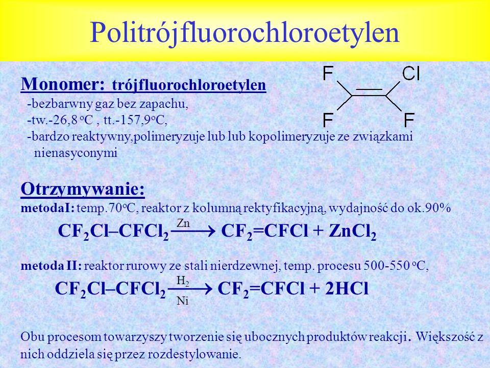 Politrójfluorochloroetylen Monomer: trójfluorochloroetylen -bezbarwny gaz bez zapachu, -tw.-26,8 o C, tt.-157,9 o C, -bardzo reaktywny,polimeryzuje lu