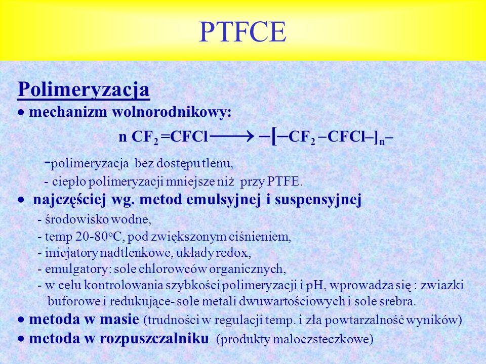 PTFCE Polimeryzacja mechanizm wolnorodnikowy: n CF 2 =CFCl –[– CF 2 CFCl–] n – - polimeryzacja bez dostępu tlenu, - ciepło polimeryzacji mniejsze niż
