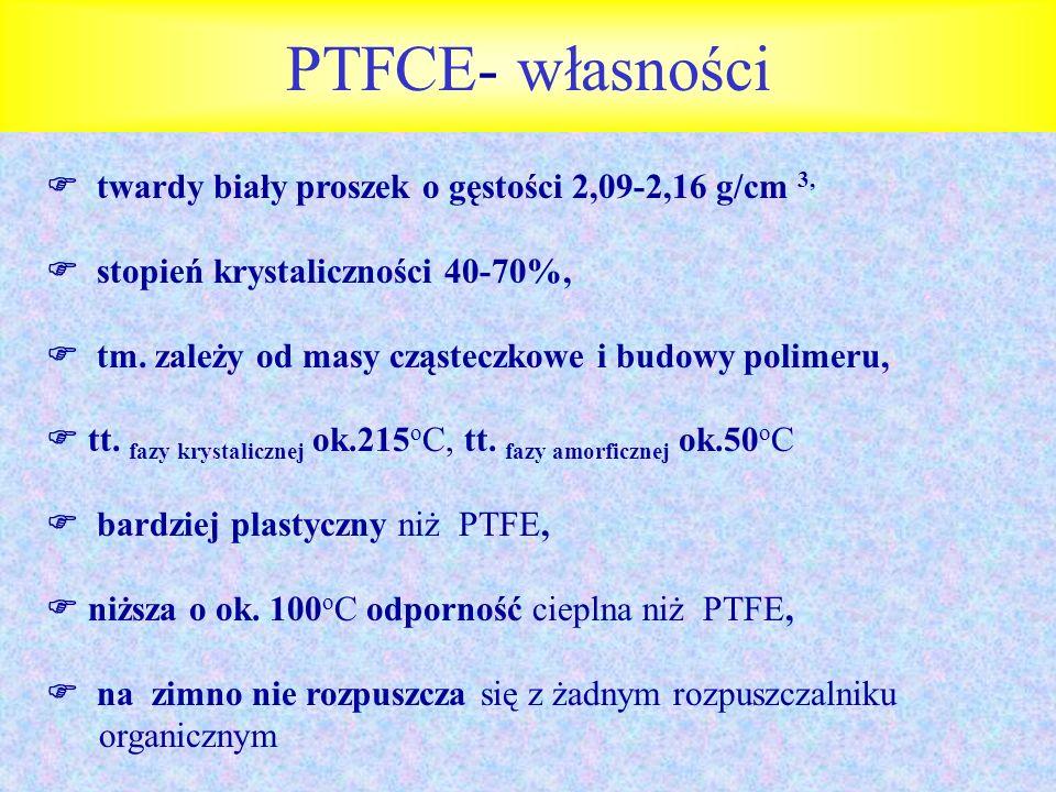 PTFCE- własności twardy biały proszek o gęstości 2,09-2,16 g/cm 3, stopień krystaliczności 40-70%, tm. zależy od masy cząsteczkowe i budowy polimeru,