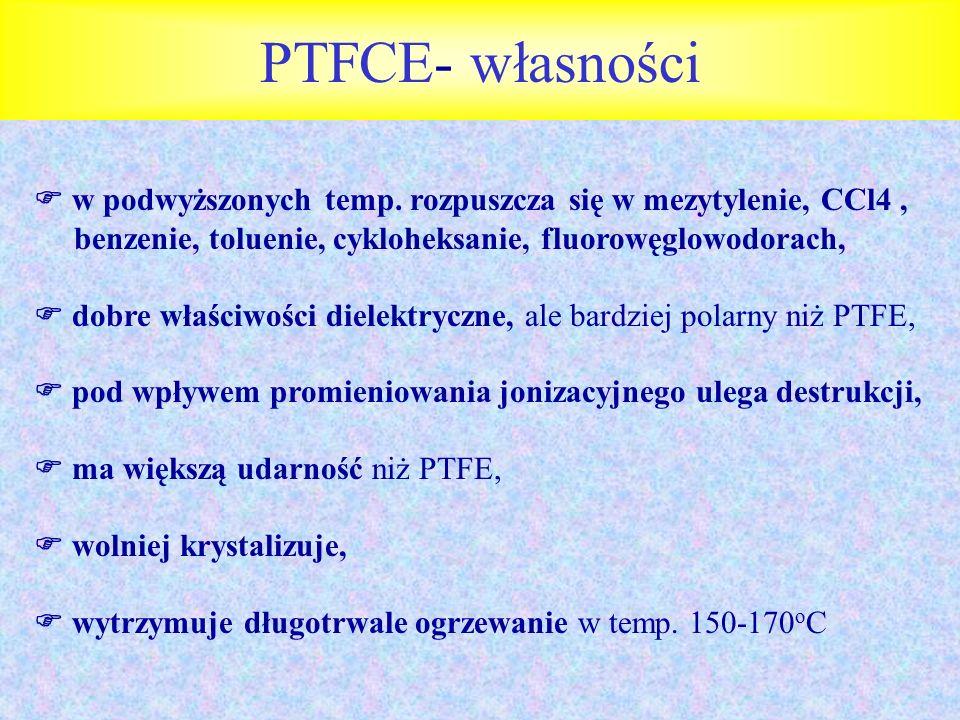 PTFCE- własności w podwyższonych temp. rozpuszcza się w mezytylenie, CCl4, benzenie, toluenie, cykloheksanie, fluorowęglowodorach, dobre właściwości d
