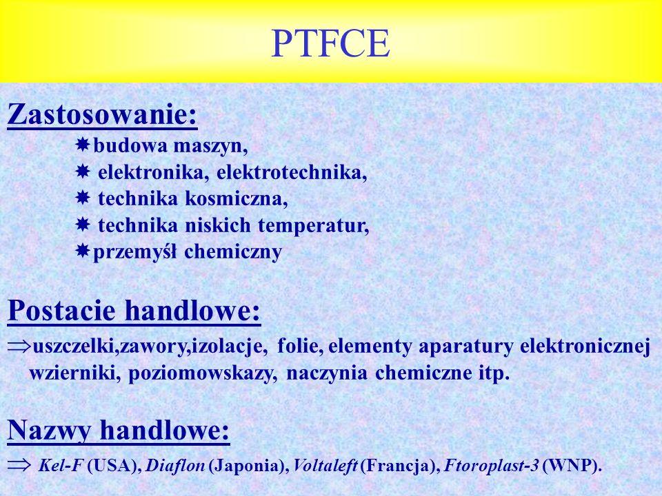 PTFCE Zastosowanie: budowa maszyn, elektronika, elektrotechnika, technika kosmiczna, technika niskich temperatur, przemyśł chemiczny Postacie handlowe