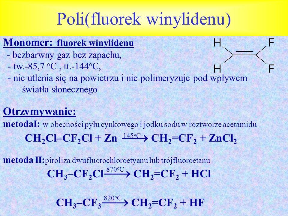 Poli(fluorek winylidenu) Monomer: fluorek winylidenu - bezbarwny gaz bez zapachu, - tw.-85,7 o C, tt.-144 o C, - nie utlenia się na powietrzu i nie po