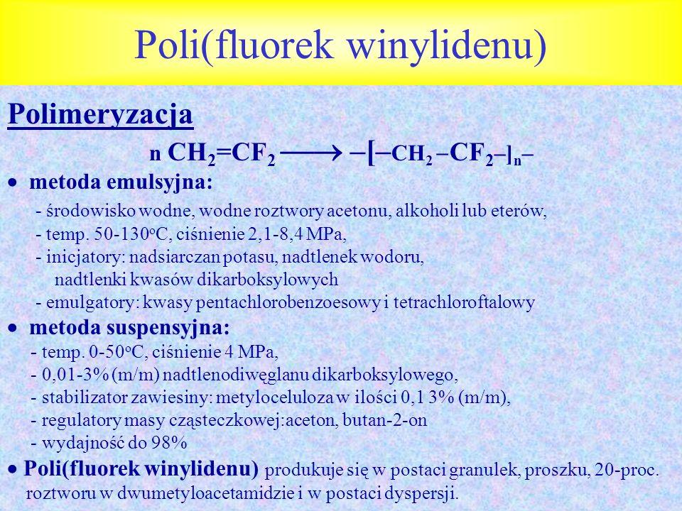 Poli(fluorek winylidenu) Polimeryzacja n CH 2 =CF 2 –[– CH 2 CF 2 –] n – metoda emulsyjna: - środowisko wodne, wodne roztwory acetonu, alkoholi lub et