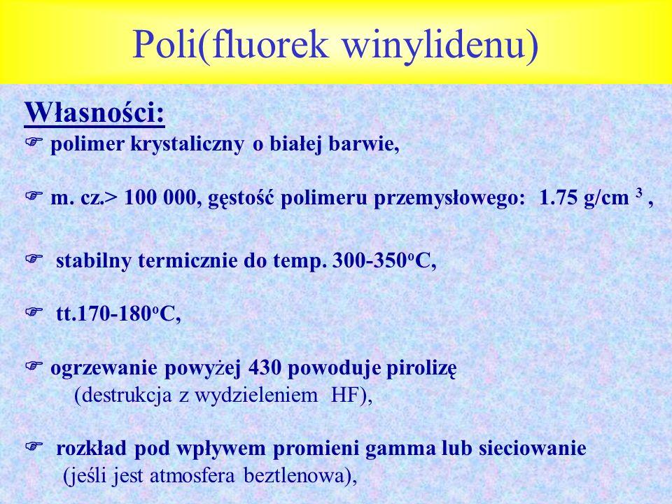 Poli(fluorek winylidenu) Własności: polimer krystaliczny o białej barwie, m. cz.> 100 000, gęstość polimeru przemysłowego: 1.75 g/cm 3, stabilny termi