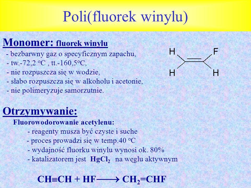 Poli(fluorek winylu) Monomer: fluorek winylu - bezbarwny gaz o specyficznym zapachu, - tw.-72,2 o C, tt.-160,5 o C, - nie rozpuszcza się w wodzie, - s