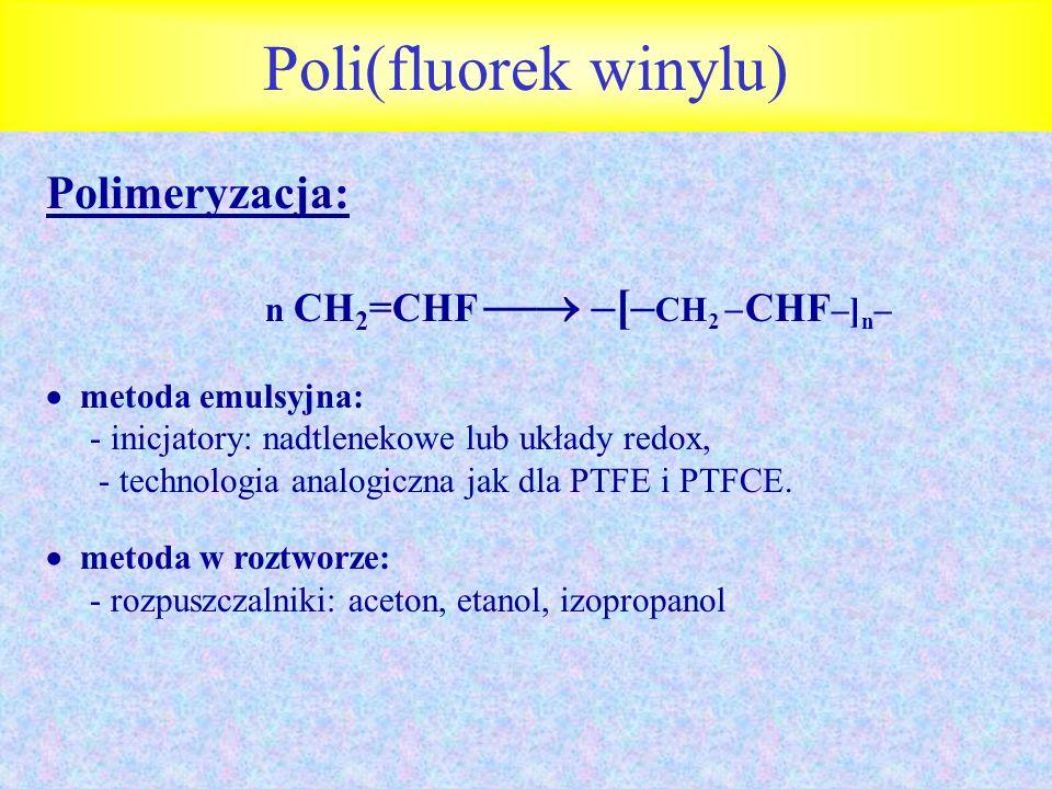 Poli(fluorek winylu) Polimeryzacja: n CH 2 =CHF –[– CH 2 CHF –] n – metoda emulsyjna: - inicjatory: nadtlenekowe lub układy redox, - technologia analo
