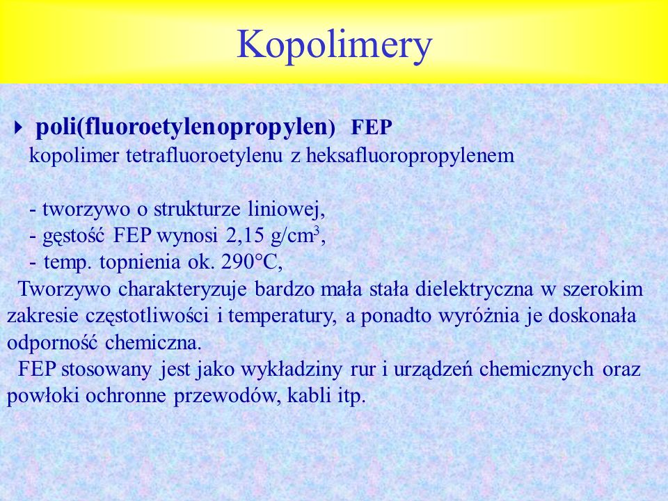 Kopolimery poli(fluoroetylenopropylen ) FEP kopolimer tetrafluoroetylenu z heksafluoropropylenem - tworzywo o strukturze liniowej, - gęstość FEP wynos