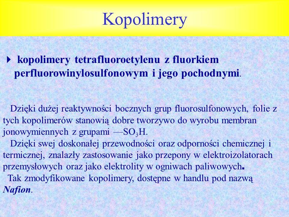 Kopolimery kopolimery tetrafluoroetylenu z fluorkiem perfluorowinylosulfonowym i jego pochodnymi. Dzięki dużej reaktywności bocznych grup fluorosulfon