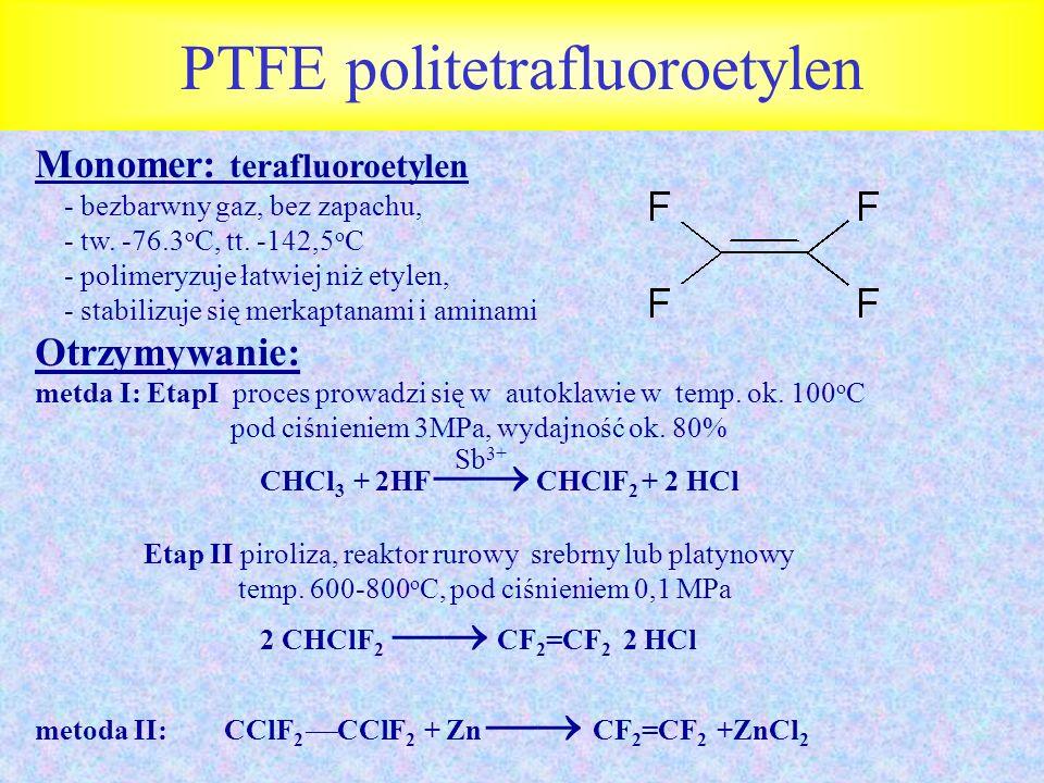 PTFE politetrafluoroetylen Monomer: terafluoroetylen - bezbarwny gaz, bez zapachu, - tw. -76.3 o C, tt. -142,5 o C - polimeryzuje łatwiej niż etylen,