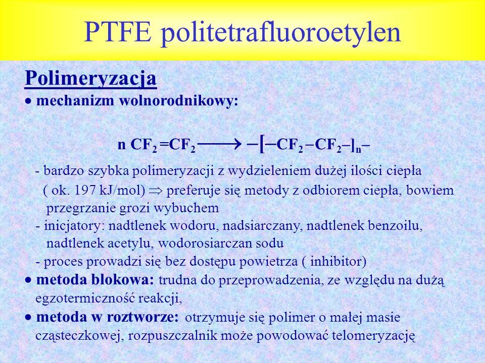 PTFE politetrafluoroetylen Polimeryzacja mechanizm wolnorodnikowy: n CF 2 =CF 2 –[– CF 2 CF 2 –] n – - bardzo szybka polimeryzacji z wydzieleniem duże