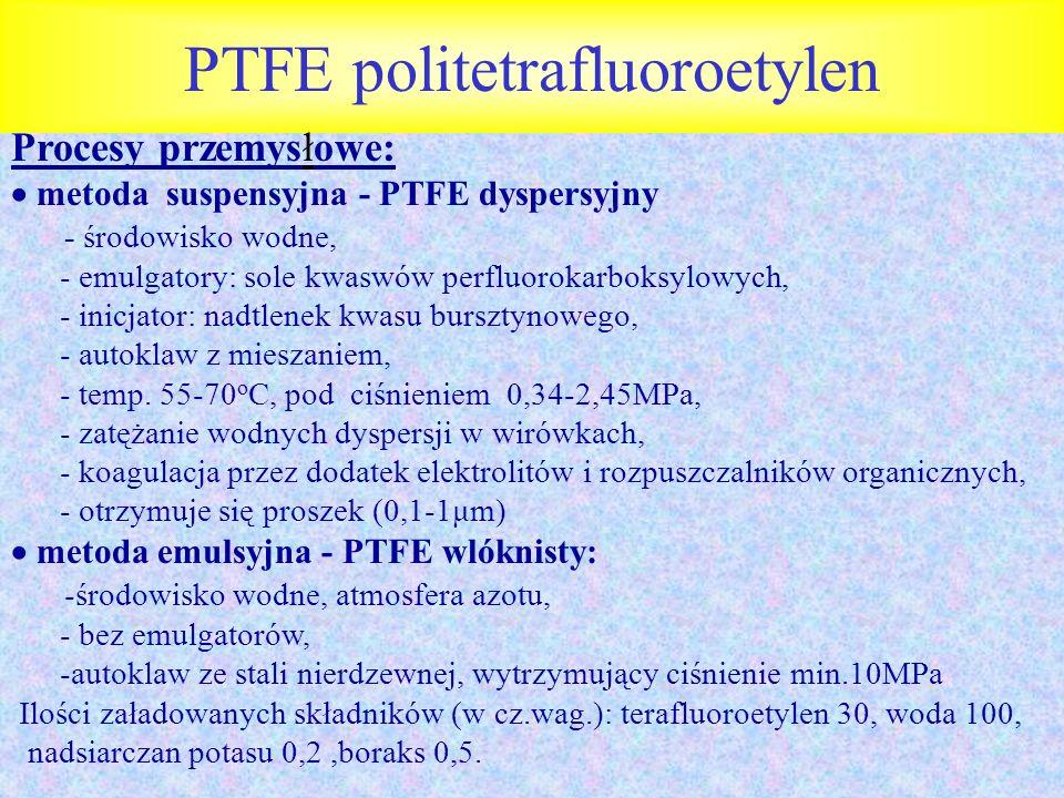 PTFE politetrafluoroetylen Procesy przemysłowe: metoda suspensyjna - PTFE dyspersyjny - środowisko wodne, - emulgatory: sole kwaswów perfluorokarboksy