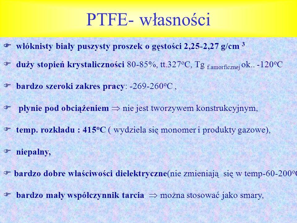 PTFE- własności włóknisty biały puszysty proszek o gęstości 2,25-2,27 g/cm 3 duży stopień krystaliczności 80-85%, tt.327 o C, Tg f.amorficznej ok.. -1