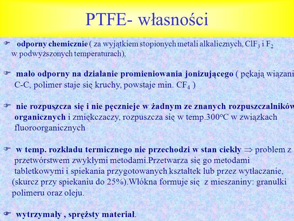 PTFE- własności odporny chemicznie ( za wyjątkiem stopionych metali alkalicznych, ClF 3 i F 2 w podwyższonych temperaturach), mało odporny na działani