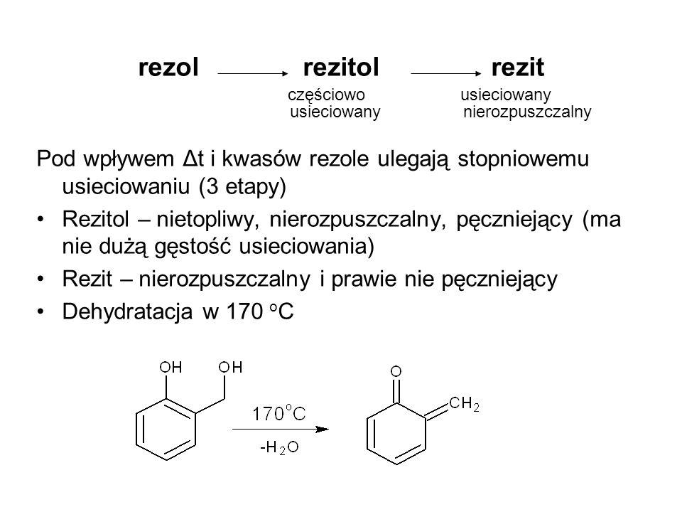 rezol rezitol rezit częściowo usieciowany usieciowany nierozpuszczalny Pod wpływem Δt i kwasów rezole ulegają stopniowemu usieciowaniu (3 etapy) Rezit