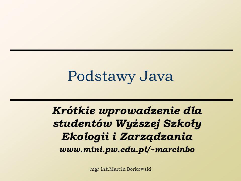 mgr inż.Marcin Borkowski Podstawy Java Krótkie wprowadzenie dla studentów Wyższej Szkoły Ekologii i Zarządzania www.mini.pw.edu.pl/~marcinbo
