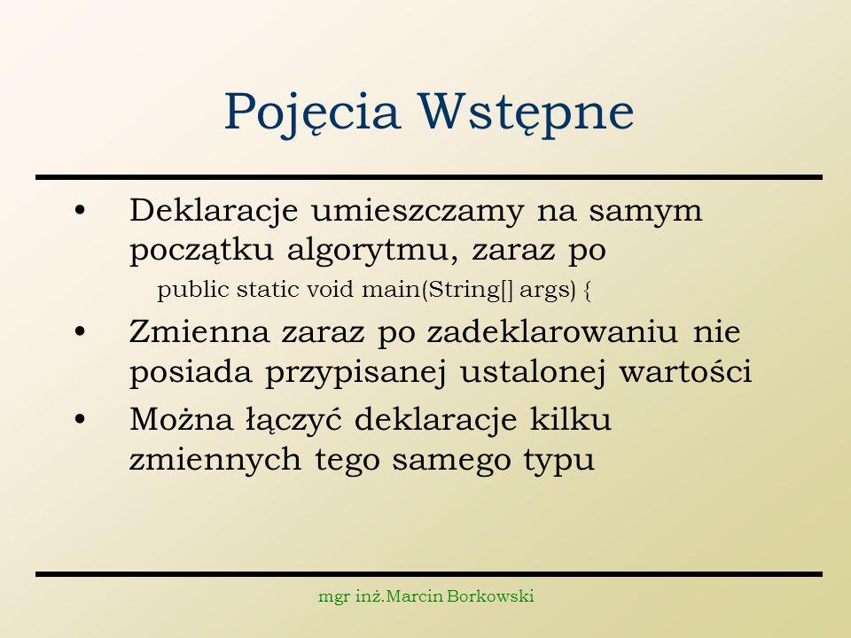 mgr inż.Marcin Borkowski Pojęcia Wstępne Deklaracje umieszczamy na samym początku algorytmu, zaraz po public static void main(String[] args) { Zmienna