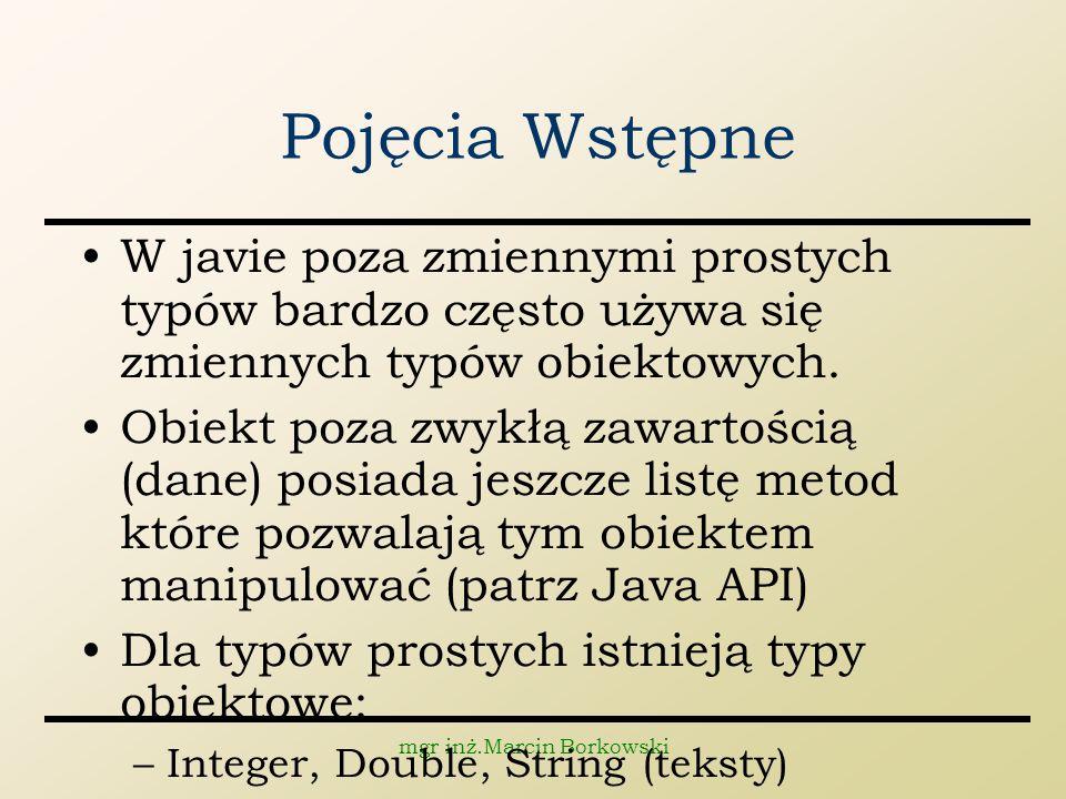 mgr inż.Marcin Borkowski Pojęcia Wstępne W javie poza zmiennymi prostych typów bardzo często używa się zmiennych typów obiektowych.