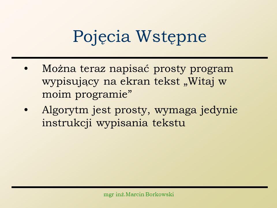 mgr inż.Marcin Borkowski Pojęcia Wstępne Można teraz napisać prosty program wypisujący na ekran tekst Witaj w moim programie Algorytm jest prosty, wym
