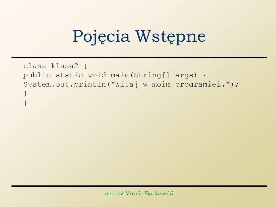 mgr inż.Marcin Borkowski Pojęcia Wstępne class klasa2 { public static void main(String[] args) { System.out.println( Witaj w moim programiei. ); }