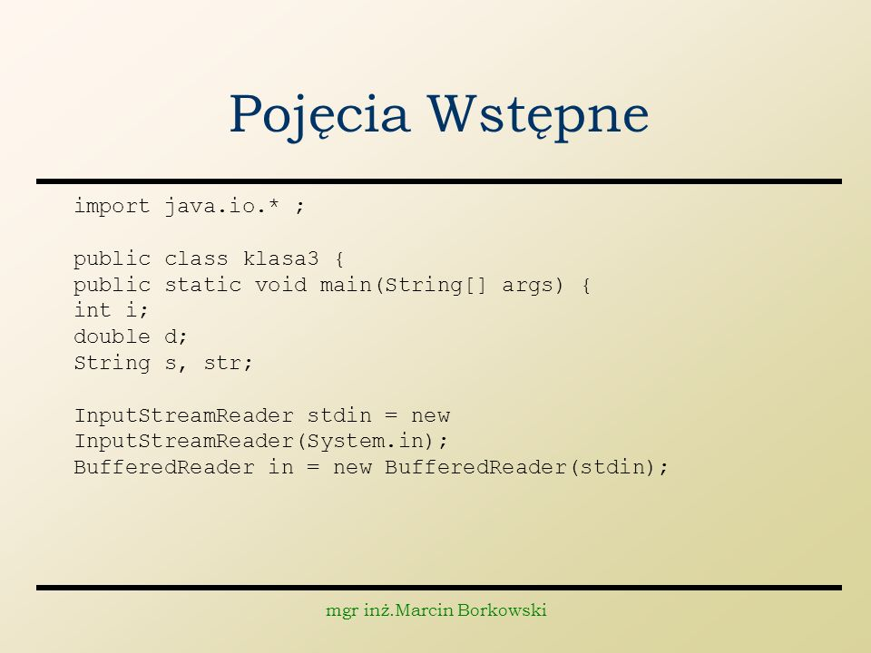 mgr inż.Marcin Borkowski Pojęcia Wstępne import java.io.* ; public class klasa3 { public static void main(String[] args) { int i; double d; String s, str; InputStreamReader stdin = new InputStreamReader(System.in); BufferedReader in = new BufferedReader(stdin);