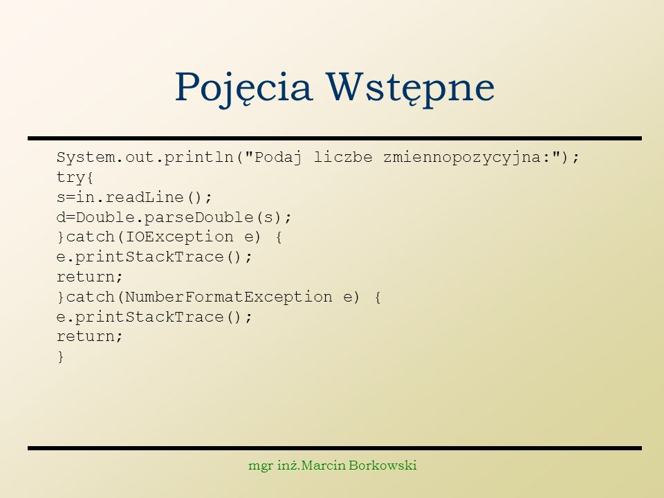 mgr inż.Marcin Borkowski Pojęcia Wstępne System.out.println( Podaj liczbe zmiennopozycyjna: ); try{ s=in.readLine(); d=Double.parseDouble(s); }catch(IOException e) { e.printStackTrace(); return; }catch(NumberFormatException e) { e.printStackTrace(); return; }